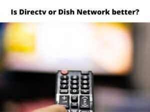 Is Directv or Dish Network better