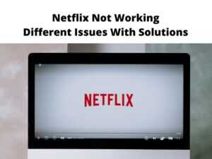 Netflix Not Working Different Issues With Solutions