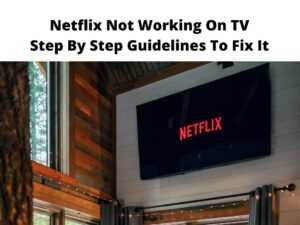 Netflix Not Working On TV Step By Step Guidelines To Fix It