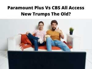 Paramount Plus Vs CBS All Access New Trumps The Old?