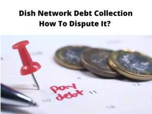 Dish Network Debt Collection How To Dispute It?
