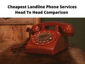 Cheapest Landline Phone Services Head To Head Comparison
