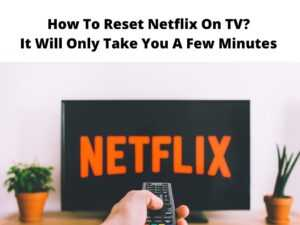 How To Reset Netflix On TV It Will Only Take You A Few Minutes
