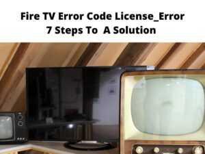Fire TV Error Code License_Error 7 Steps To A Solution