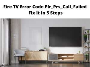 Fire TV Error Code Plr_Prs_Call_Failed Fix It In 5 Steps