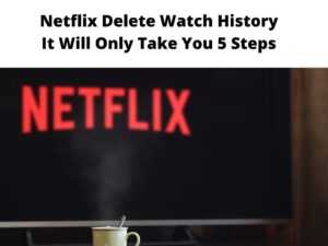 Netflix Delete Watch History It Will Only Take You 5 Steps